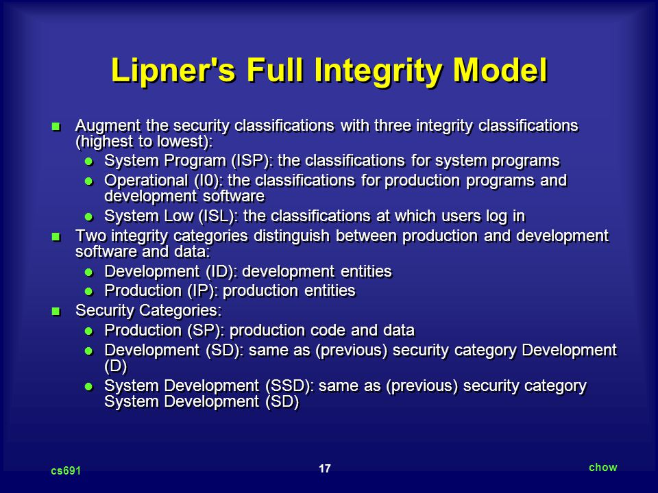 17 cs691 chow Lipner's Full Integrity Model Augment the security classifications with three integrity classifications (highest to lowest): System Prog