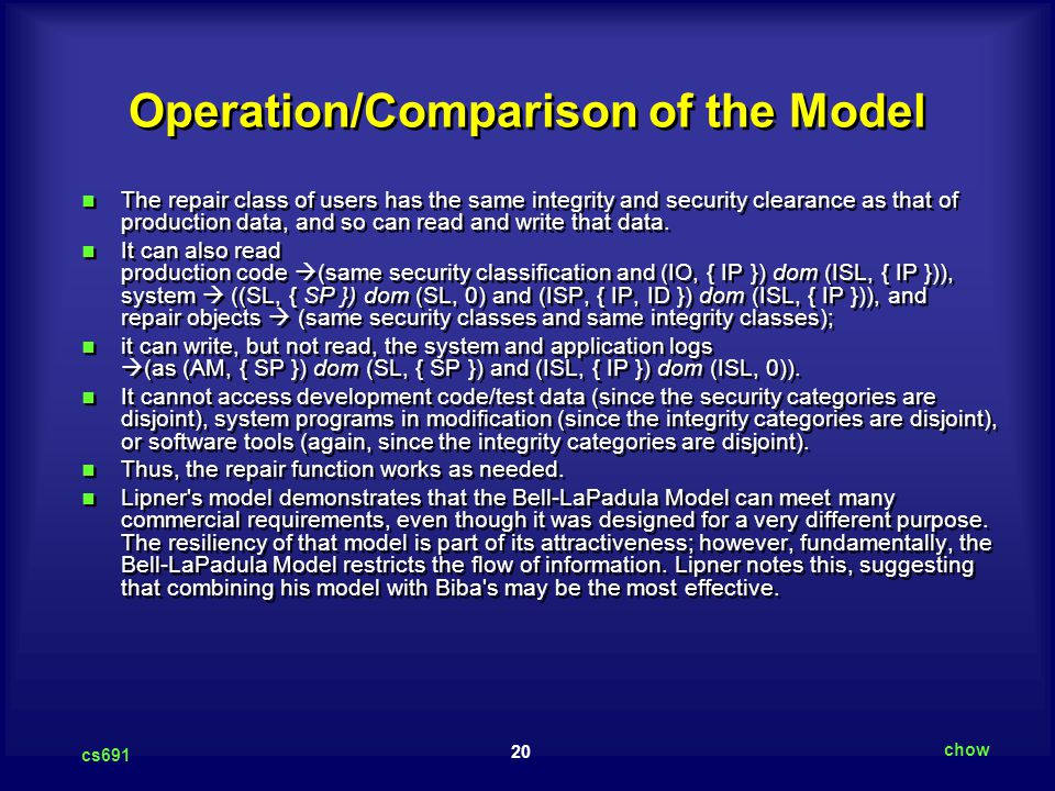 20 cs691 chow Operation/Comparison of the Model The repair class of users has the same integrity and security clearance as that of production data, a