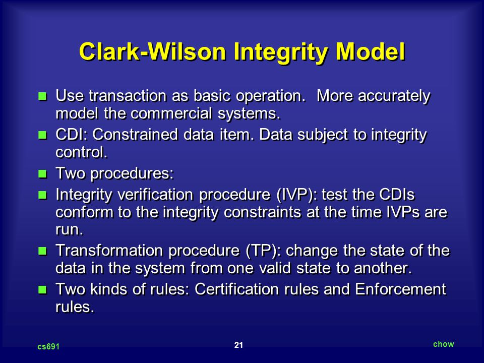 21 cs691 chow Clark-Wilson Integrity Model Use transaction as basic operation. More accurately model the commercial systems. CDI: Constrained data ite