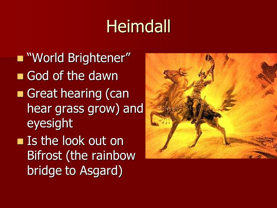 Heimdall World Brightener World Brightener God of the dawn God of the dawn Great hearing (can hear grass grow) and eyesight Great hearing (can hear grass grow) and eyesight Is the look out on Bifrost (the rainbow bridge to Asgard) Is the look out on Bifrost (the rainbow bridge to Asgard)