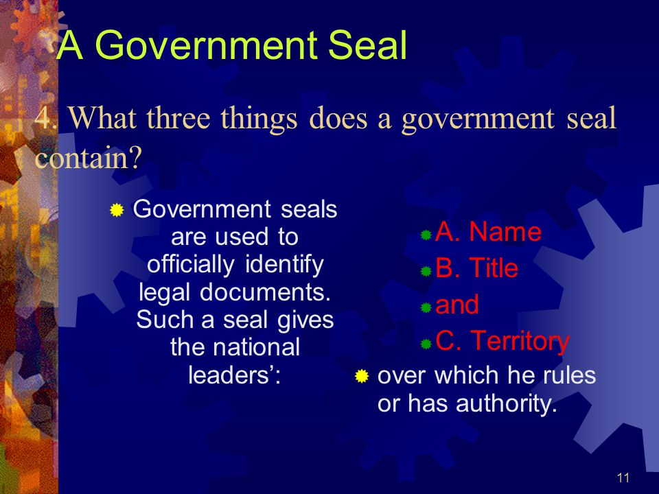 11 A Government Seal  Government seals are used to officially identify legal documents. Such a seal gives the national leaders':  A. Name  B. Title