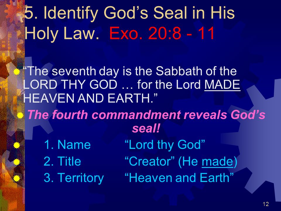 """12 5. Identify God's Seal in His Holy Law. Exo. 20:8 - 11  """"The seventh day is the Sabbath of the LORD THY GOD … for the Lord MADE HEAVEN AND EARTH."""""""