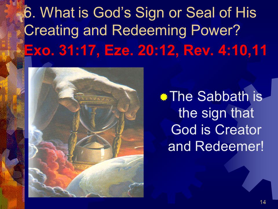 14 6. What is God's Sign or Seal of His Creating and Redeeming Power? Exo. 31:17, Eze. 20:12, Rev. 4:10,11  The Sabbath is the sign that God is Creat