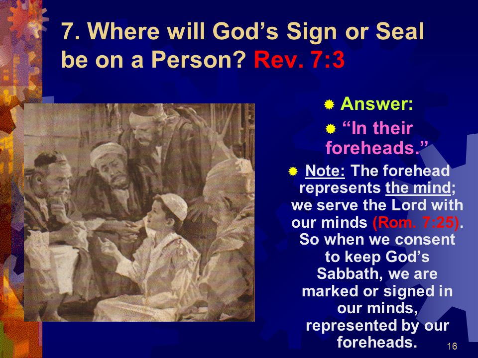 """16 7. Where will God's Sign or Seal be on a Person? Rev. 7:3  Answer:  """"In their foreheads.""""  Note: The forehead represents the mind; we serve the"""