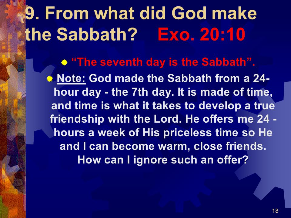 """18 9. From what did God make the Sabbath? Exo. 20:10  """"The seventh day is the Sabbath"""".  Note: God made the Sabbath from a 24- hour day - the 7th da"""