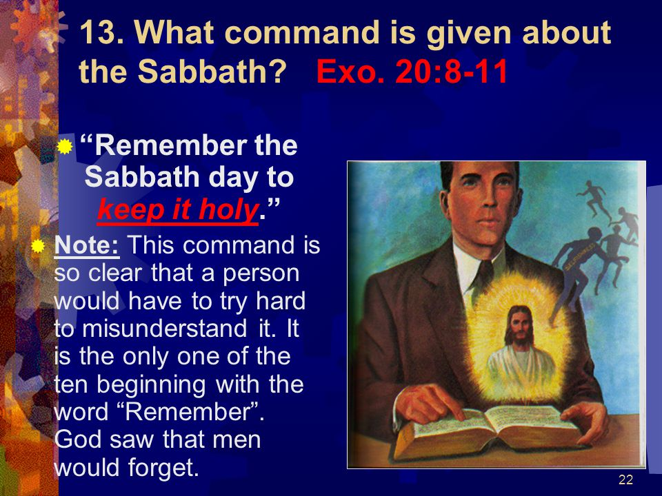 """22 13. What command is given about the Sabbath? Exo. 20:8-11  """"Remember the Sabbath day to keep it holy.""""  Note: This command is so clear that a per"""
