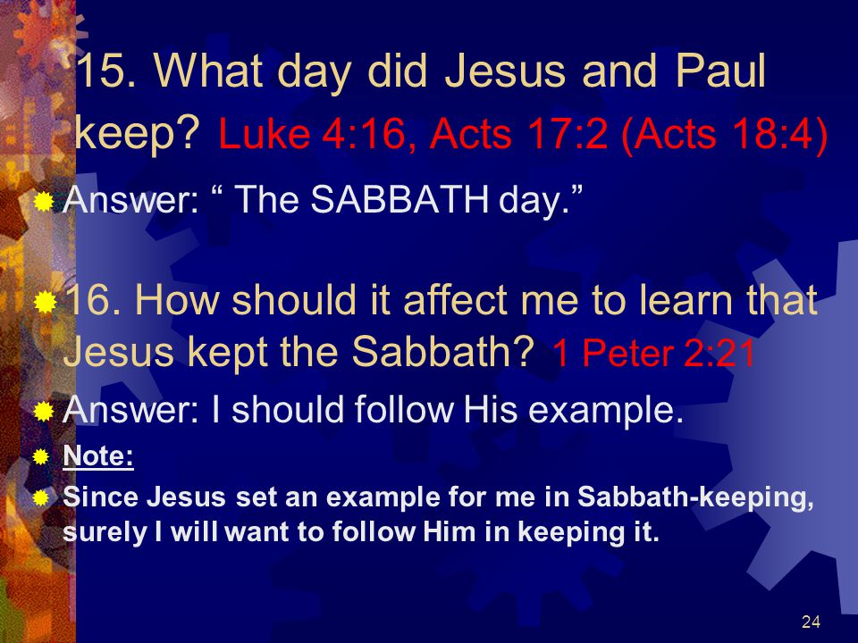 """24 15. What day did Jesus and Paul keep? Luke 4:16, Acts 17:2 (Acts 18:4)  Answer: """" The SABBATH day.""""  16. How should it affect me to learn that Je"""