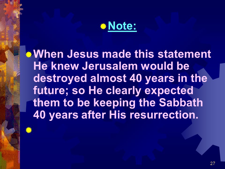 27  Note:  When Jesus made this statement He knew Jerusalem would be destroyed almost 40 years in the future; so He clearly expected them to be keep