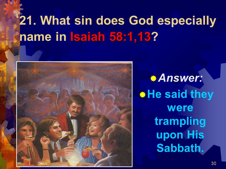 30 Isaiah 58:1,13 21. What sin does God especially name in Isaiah 58:1,13?  Answer:  He said they were trampling upon His Sabbath.