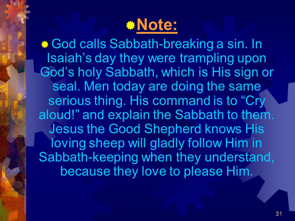 31  Note:  God calls Sabbath-breaking a sin. In Isaiah's day they were trampling upon God's holy Sabbath, which is His sign or seal. Men today are d