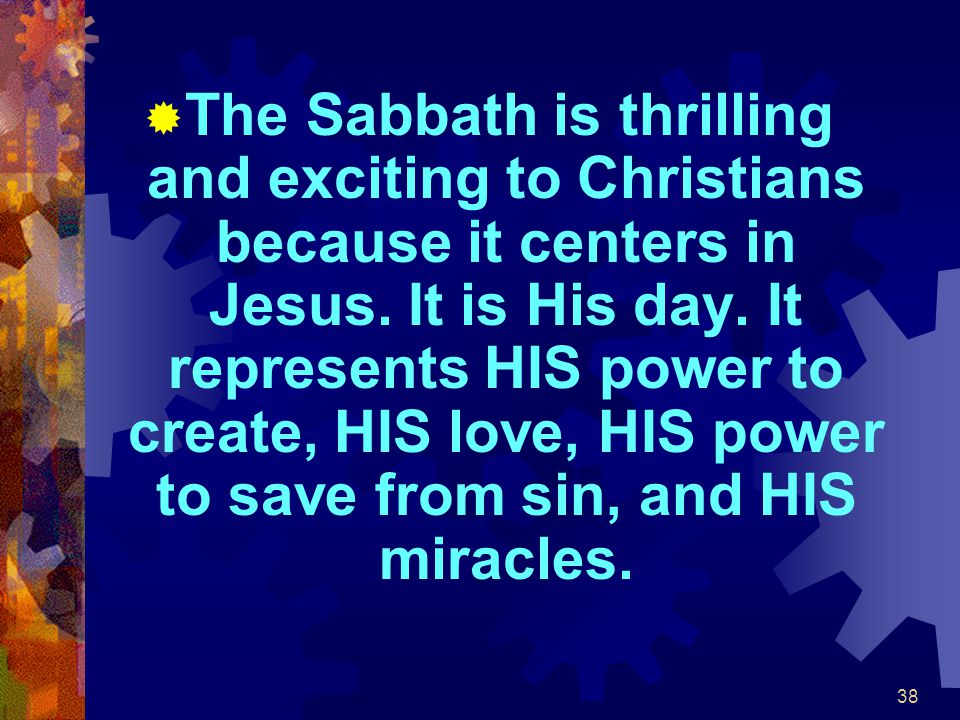 38  The Sabbath is thrilling and exciting to Christians because it centers in Jesus. It is His day. It represents HIS power to create, HIS love, HIS