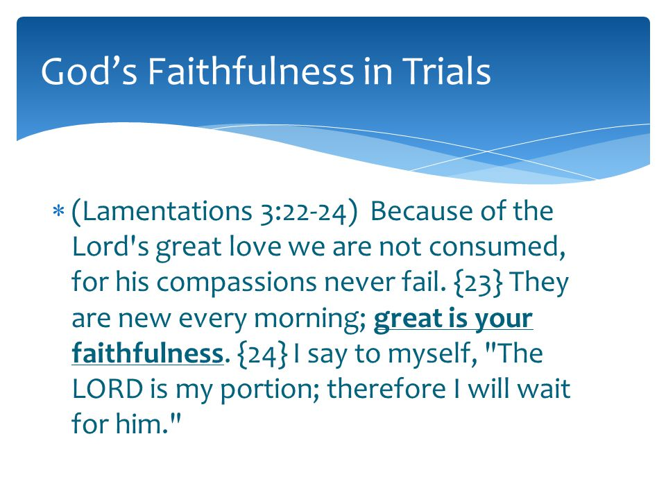  (Lamentations 3:22-24) Because of the Lord s great love we are not consumed, for his compassions never fail.