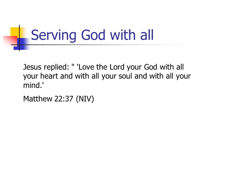 Serving God with all Jesus replied: Love the Lord your God with all your heart and with all your soul and with all your mind. Matthew 22:37 (NIV)