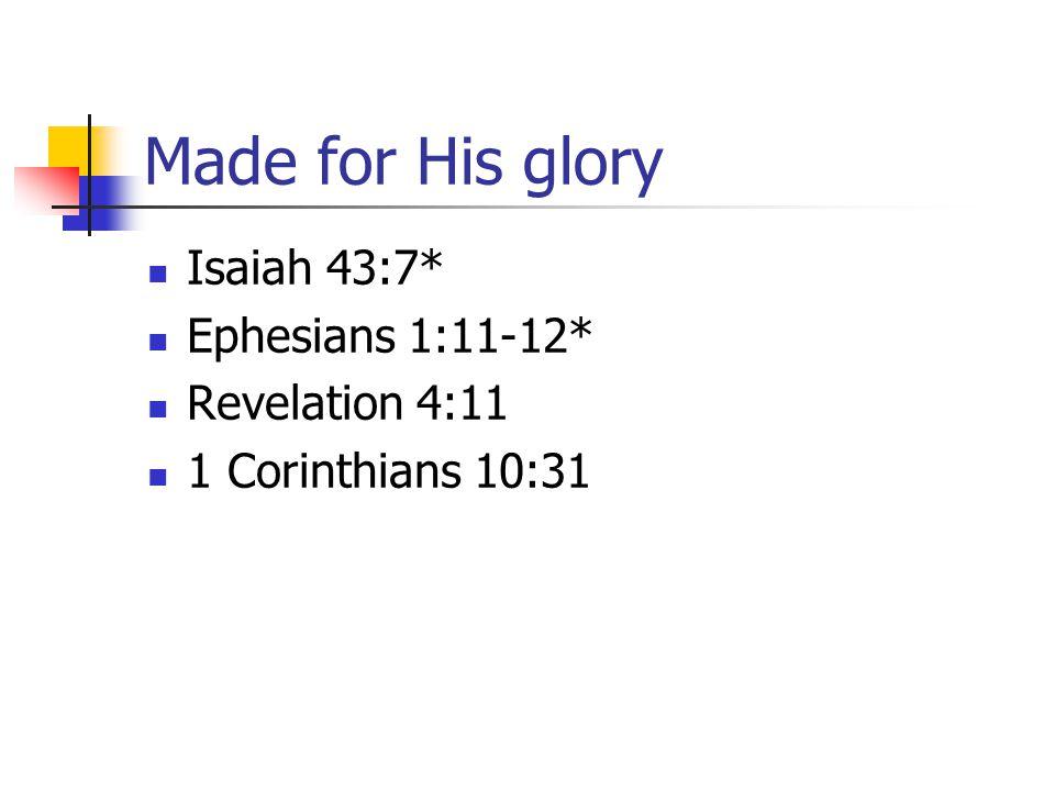 Made for His glory Isaiah 43:7* Ephesians 1:11-12* Revelation 4:11 1 Corinthians 10:31