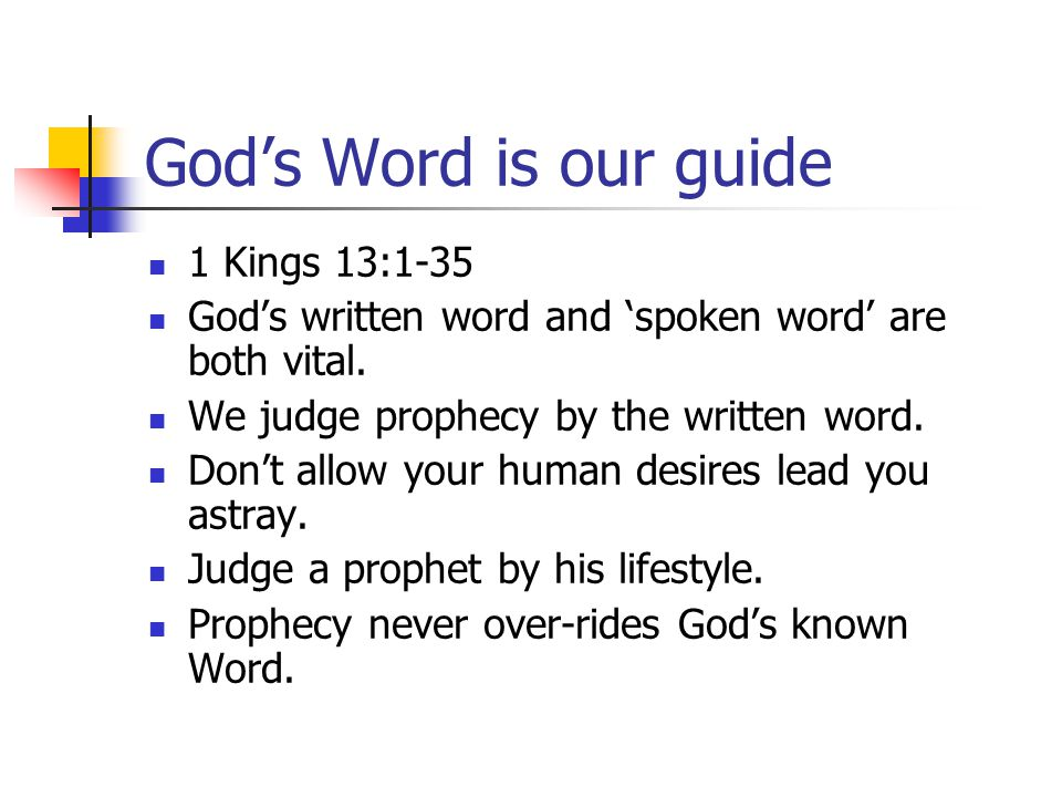 God's Word is our guide 1 Kings 13:1-35 God's written word and 'spoken word' are both vital. We judge prophecy by the written word. Don't allow your h