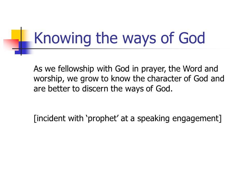 Knowing the ways of God As we fellowship with God in prayer, the Word and worship, we grow to know the character of God and are better to discern the