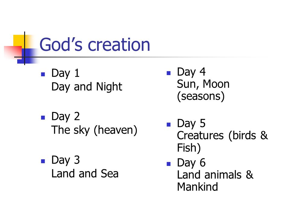 God's creation Day 1 Day and Night Day 2 The sky (heaven) Day 3 Land and Sea Day 4 Sun, Moon (seasons) Day 5 Creatures (birds & Fish) Day 6 Land animals & Mankind