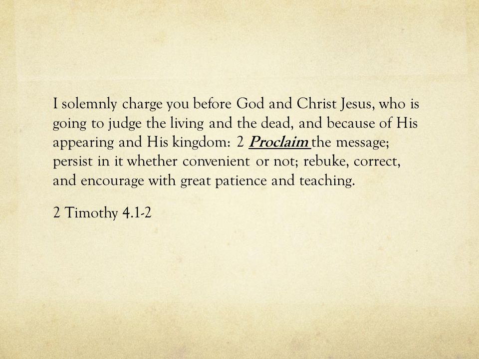 I solemnly charge you before God and Christ Jesus, who is going to judge the living and the dead, and because of His appearing and His kingdom: 2 Proc