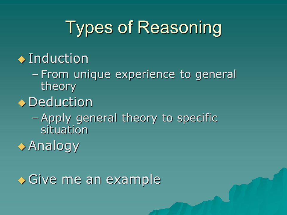 Types of Reasoning IIIInduction –F–F–F–From unique experience to general theory DDDDeduction –A–A–A–Apply general theory to specific situation