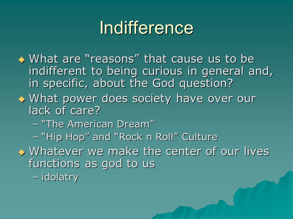 """Indifference  What are """"reasons"""" that cause us to be indifferent to being curious in general and, in specific, about the God question?  What power d"""