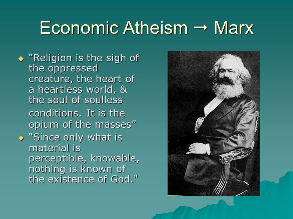 """Economic Atheism  Marx  """"Religion is the sigh of the oppressed creature, the heart of a heartless world, & the soul of soulless conditions. It is th"""