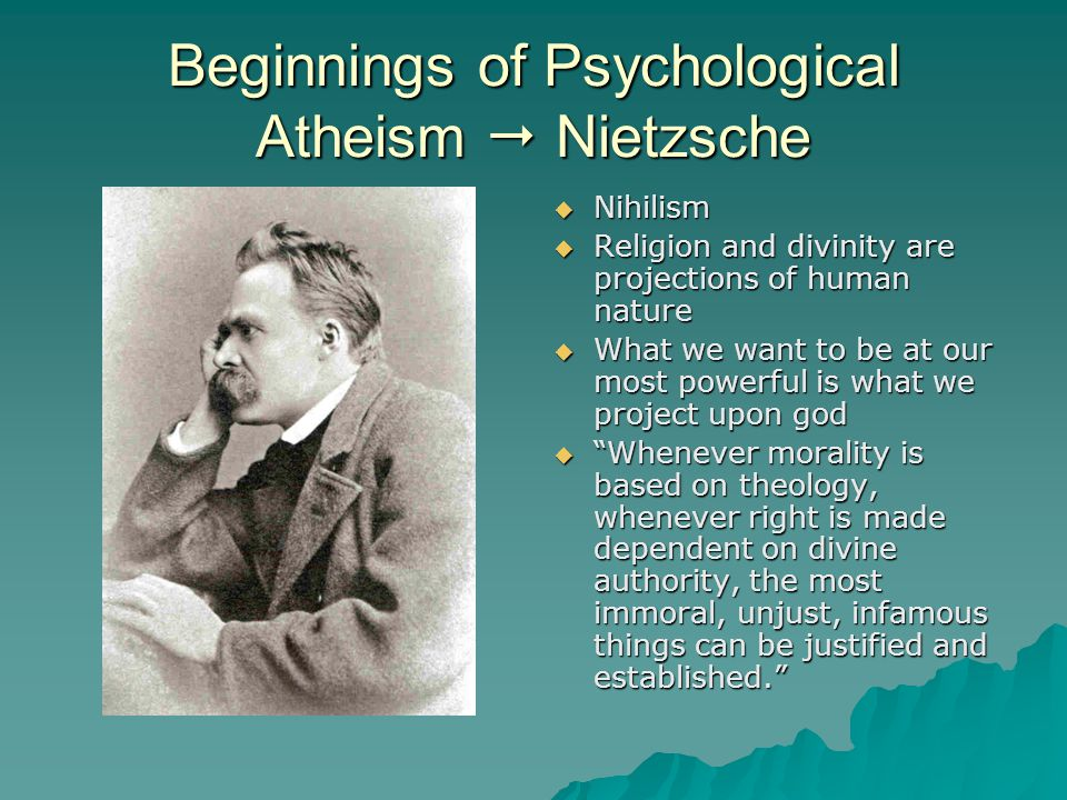 Beginnings of Psychological Atheism  Nietzsche  Nihilism  Religion and divinity are projections of human nature  What we want to be at our most po