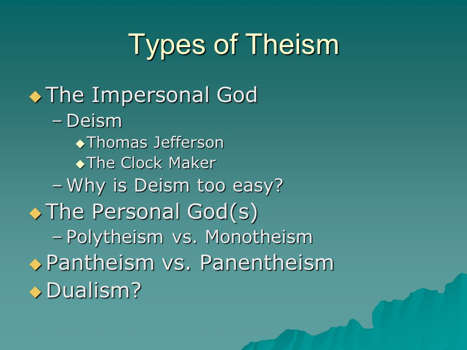 Types of Theism  The Impersonal God –Deism  Thomas Jefferson  The Clock Maker –Why is Deism too easy?  The Personal God(s) –Polytheism vs. Monothe