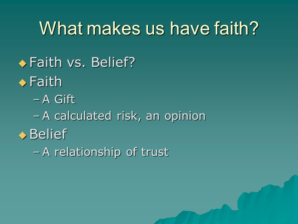 What makes us have faith?  Faith vs. Belief?  Faith –A Gift –A calculated risk, an opinion  Belief –A relationship of trust