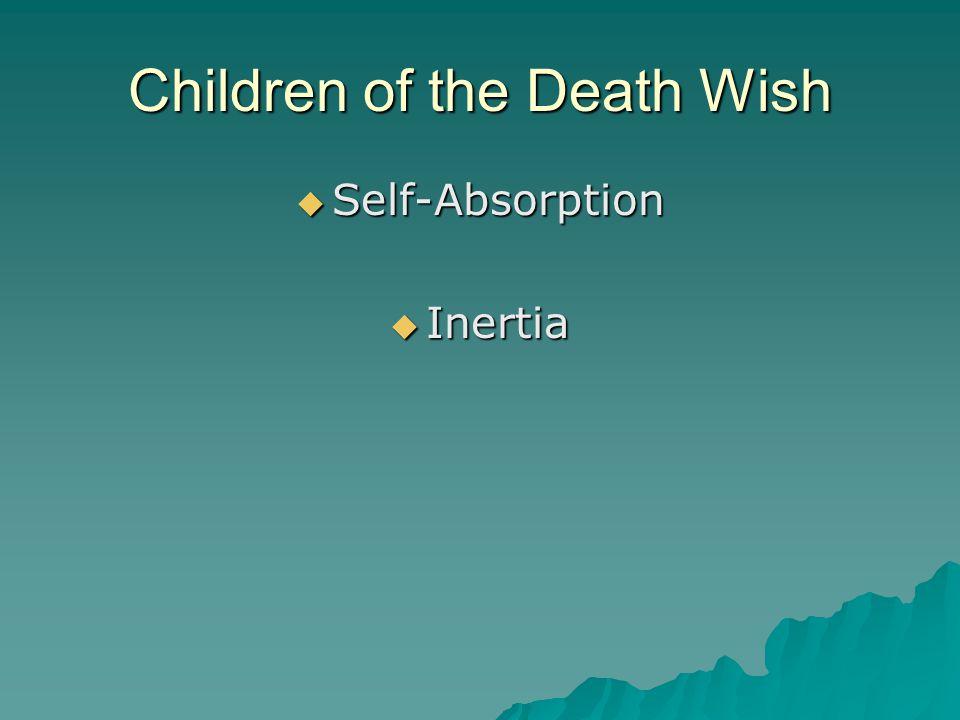Children of the Death Wish  Self-Absorption  Inertia