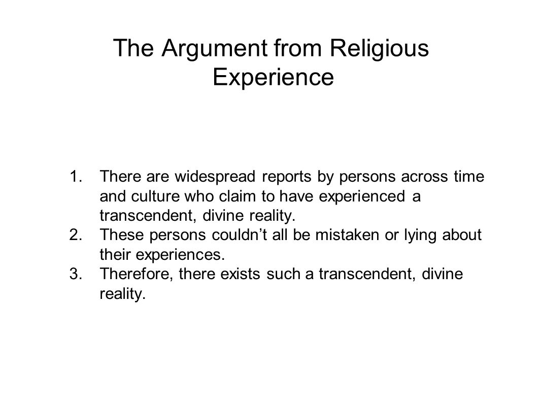 The Argument from Religious Experience 1.There are widespread reports by persons across time and culture who claim to have experienced a transcendent, divine reality.