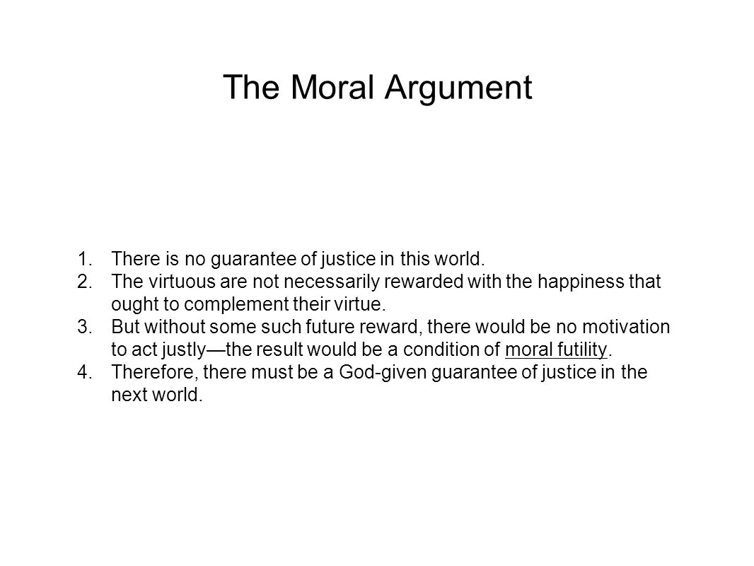 The Moral Argument 1.There is no guarantee of justice in this world. 2.The virtuous are not necessarily rewarded with the happiness that ought to comp