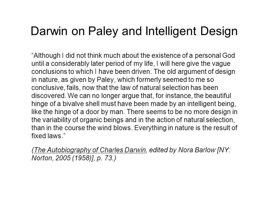 Darwin on Paley and Intelligent Design Although I did not think much about the existence of a personal God until a considerably later period of my life, I will here give the vague conclusions to which I have been driven.