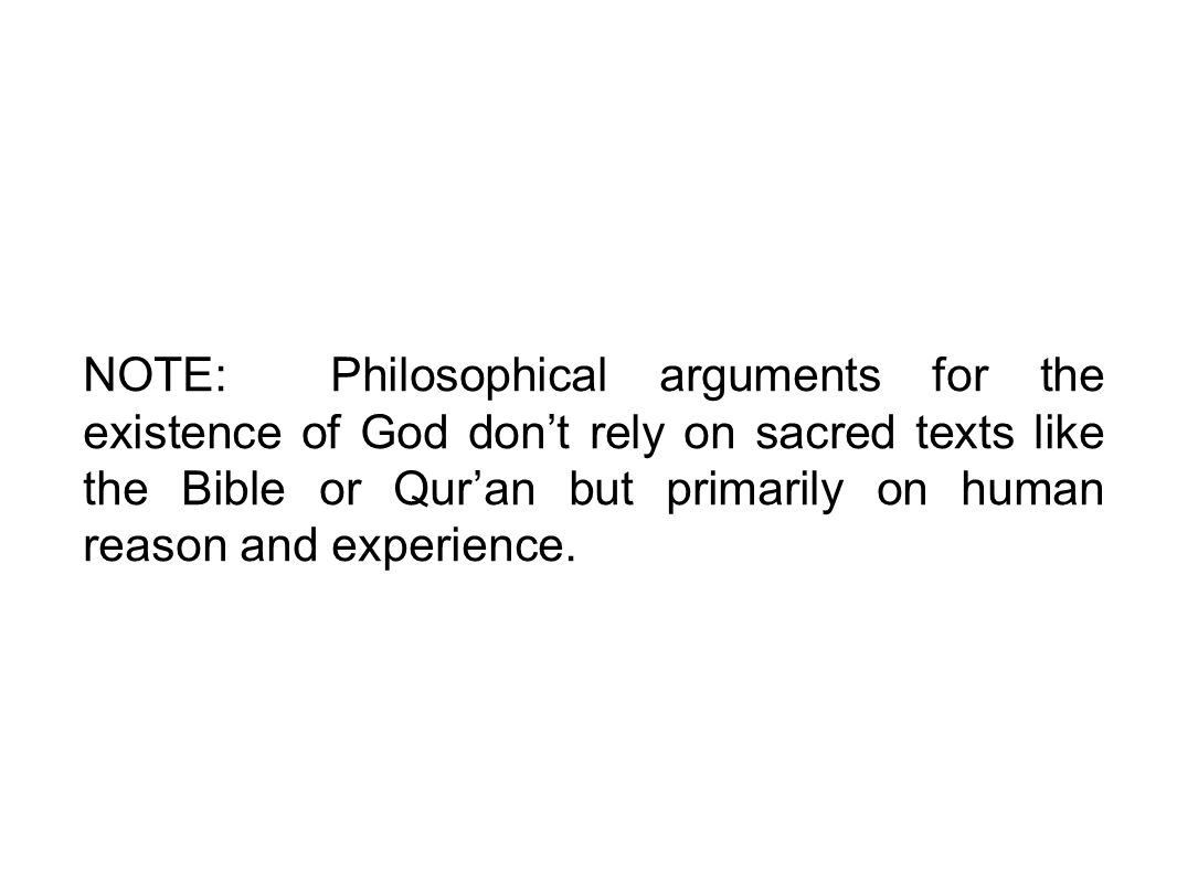 NOTE: Philosophical arguments for the existence of God don't rely on sacred texts like the Bible or Qur'an but primarily on human reason and experience.