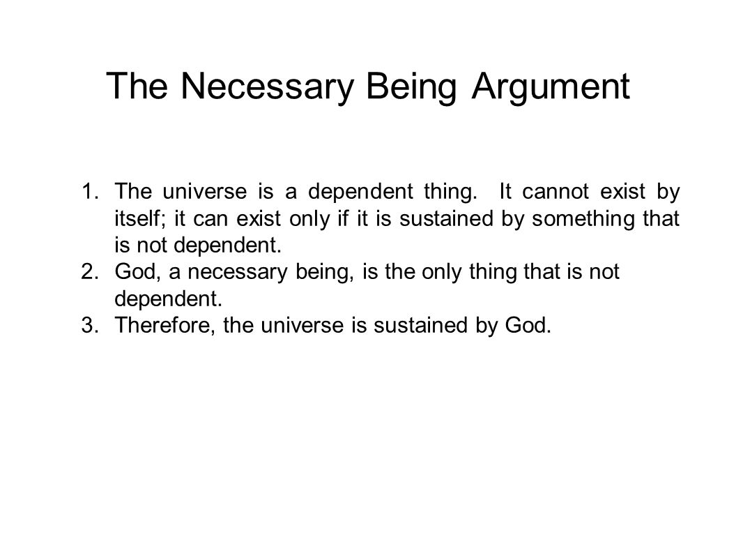 The Necessary Being Argument 1.The universe is a dependent thing. It cannot exist by itself; it can exist only if it is sustained by something that is