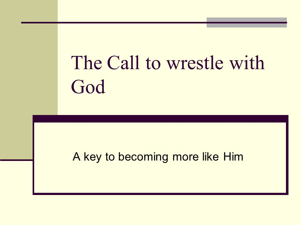The Call to wrestle with God A key to becoming more like Him