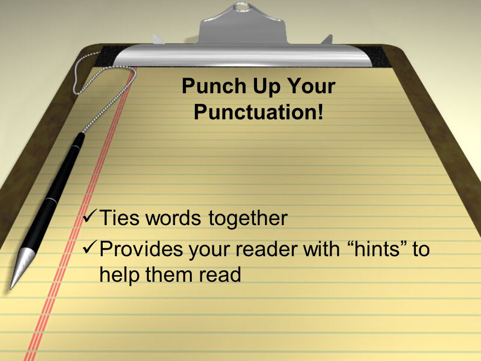 Punch Up Your Punctuation! Ties words together Provides your reader with hints to help them read