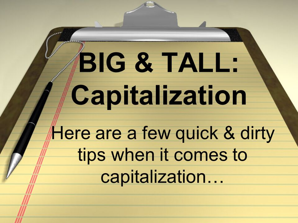 BIG & TALL: Capitalization Here are a few quick & dirty tips when it comes to capitalization…