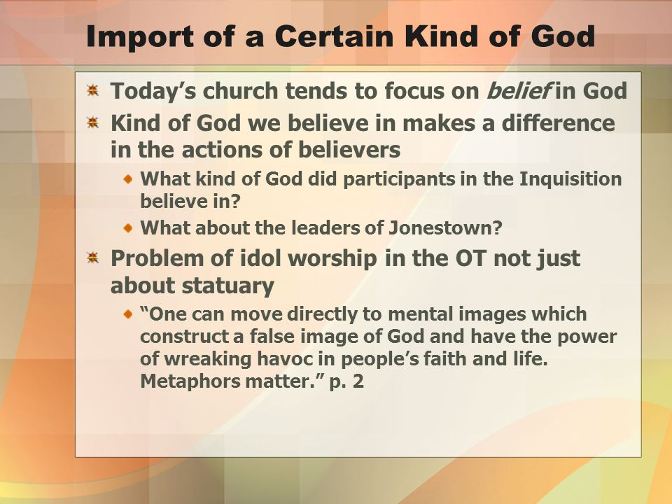 Import of a Certain Kind of God Today's church tends to focus on belief in God Kind of God we believe in makes a difference in the actions of believers What kind of God did participants in the Inquisition believe in.