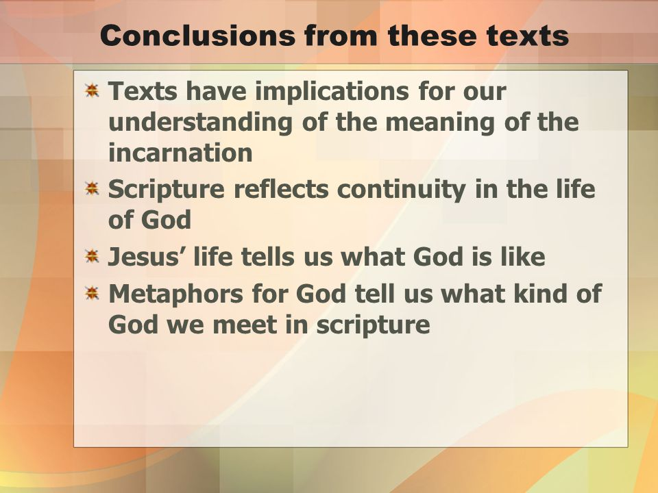Conclusions from these texts Texts have implications for our understanding of the meaning of the incarnation Scripture reflects continuity in the life of God Jesus' life tells us what God is like Metaphors for God tell us what kind of God we meet in scripture