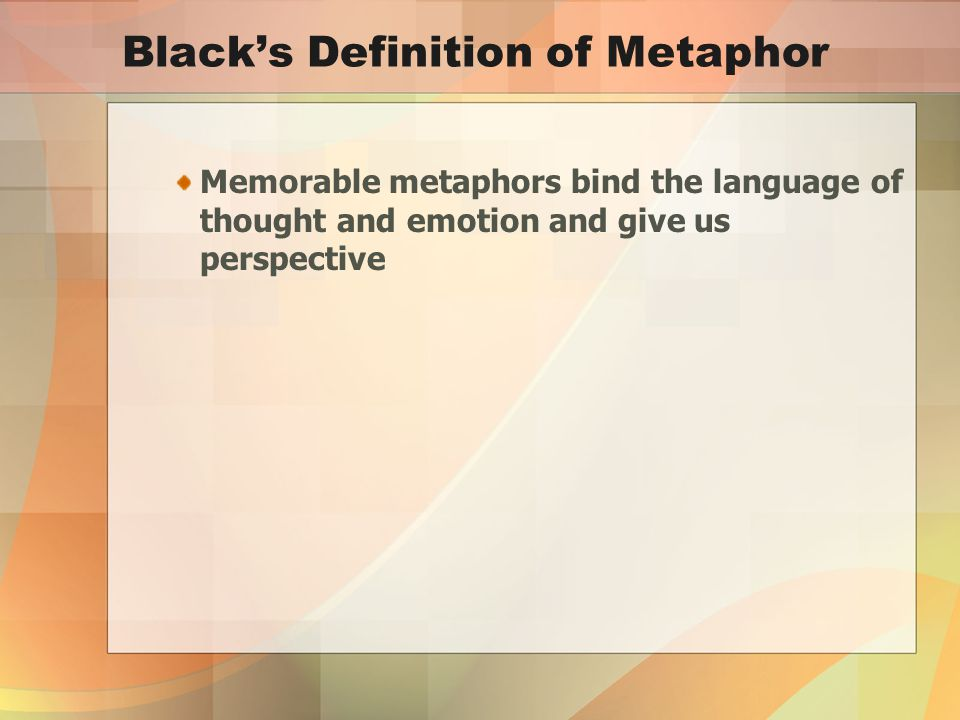 Black's Definition of Metaphor Memorable metaphors bind the language of thought and emotion and give us perspective