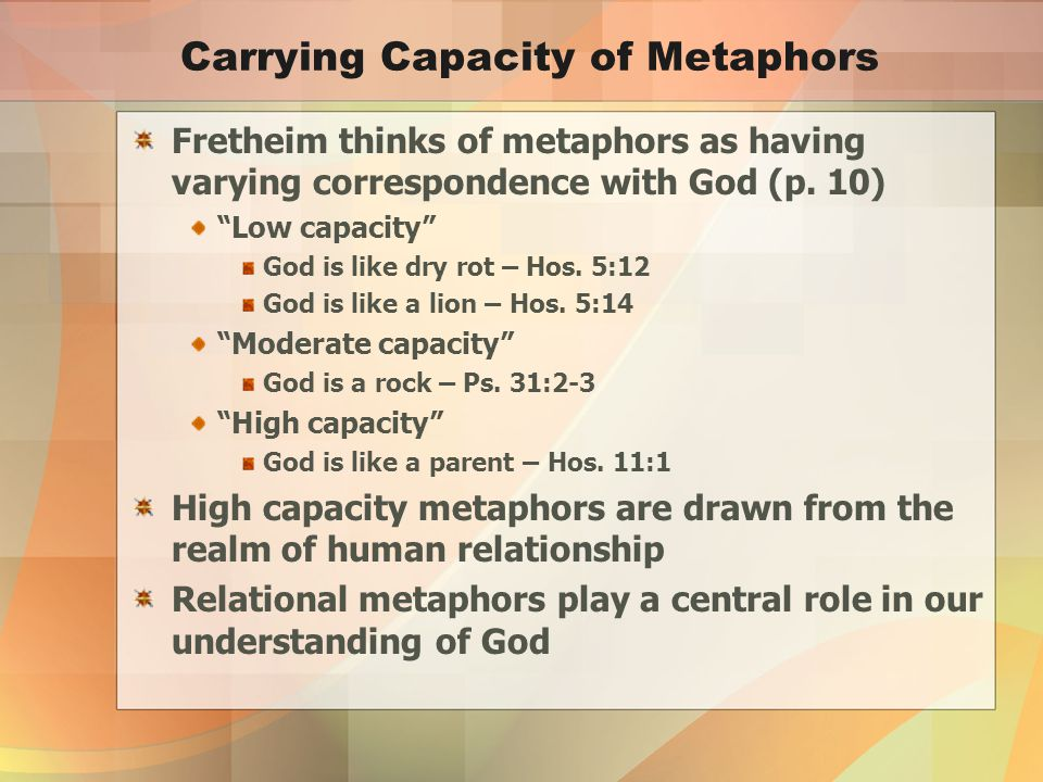 Carrying Capacity of Metaphors Fretheim thinks of metaphors as having varying correspondence with God (p.