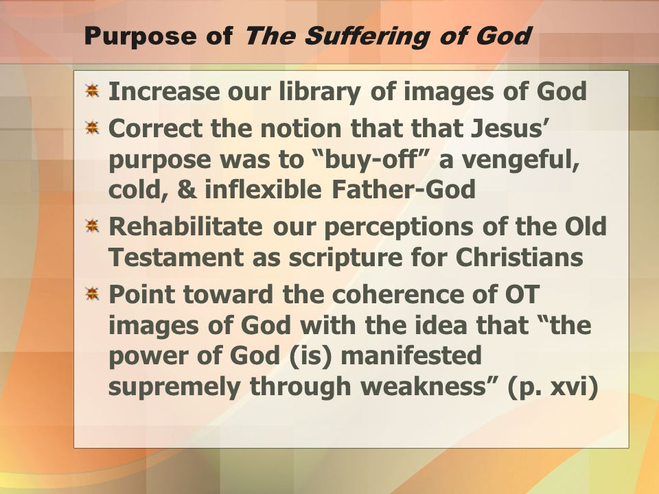 Purpose of The Suffering of God Increase our library of images of God Correct the notion that that Jesus' purpose was to buy-off a vengeful, cold, & inflexible Father-God Rehabilitate our perceptions of the Old Testament as scripture for Christians Point toward the coherence of OT images of God with the idea that the power of God (is) manifested supremely through weakness (p.