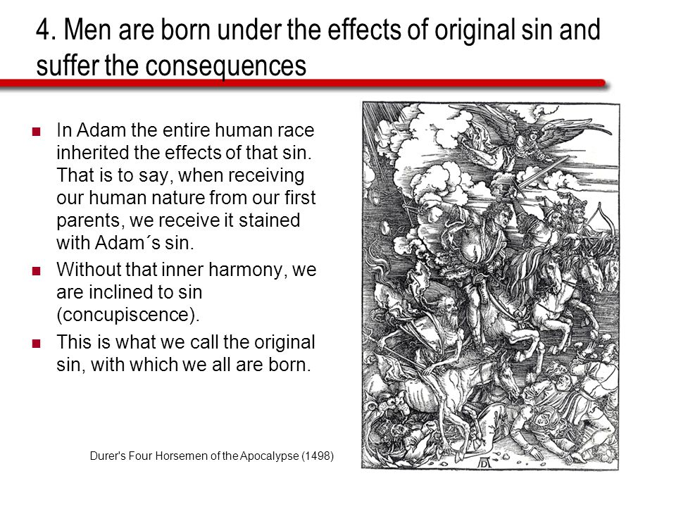 4. Men are born under the effects of original sin and suffer the consequences In Adam the entire human race inherited the effects of that sin. That is