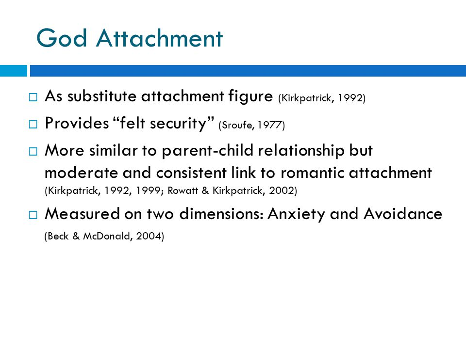"God Attachment  As substitute attachment figure (Kirkpatrick, 1992)  Provides ""felt security"" (Sroufe, 1977)  More similar to parent-child relation"