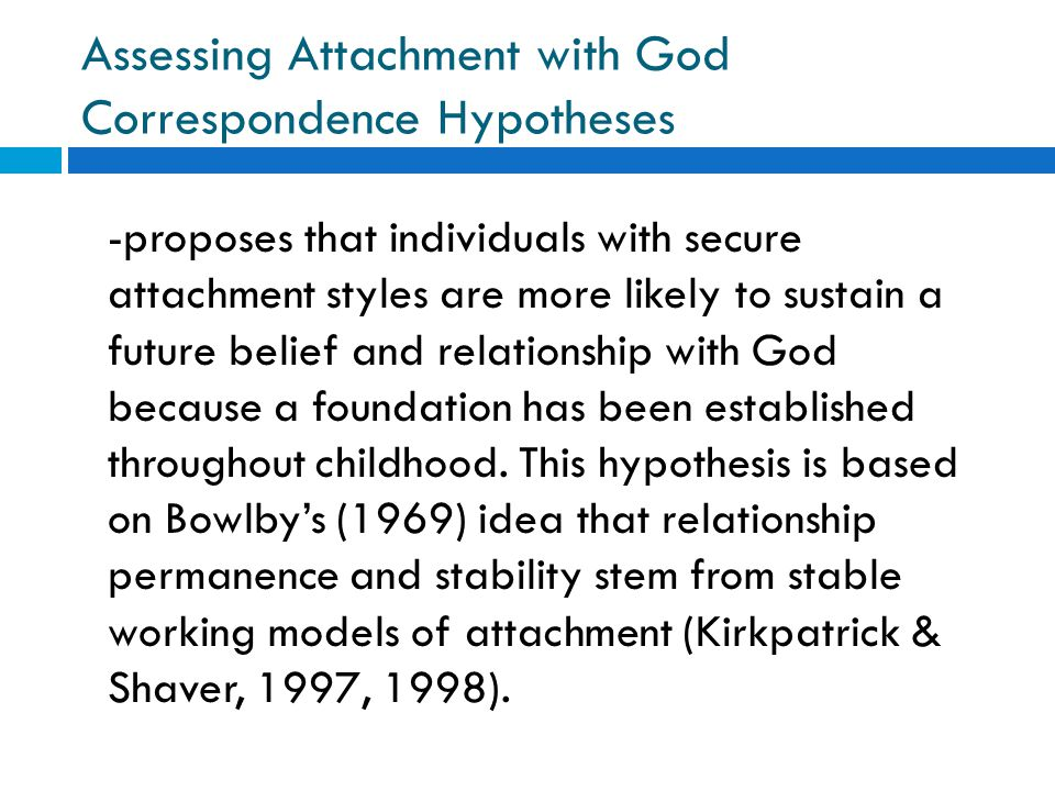 Assessing Attachment with God Correspondence Hypotheses -proposes that individuals with secure attachment styles are more likely to sustain a future b