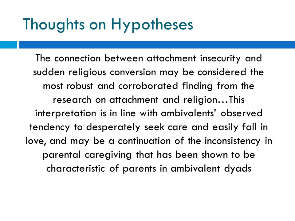 Thoughts on Hypotheses The connection between attachment insecurity and sudden religious conversion may be considered the most robust and corroborated