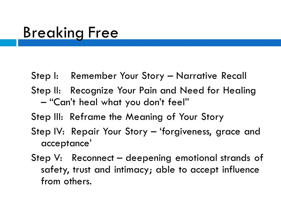 "Breaking Free Step I: Remember Your Story – Narrative Recall Step II: Recognize Your Pain and Need for Healing – ""Can't heal what you don't feel"" Step"