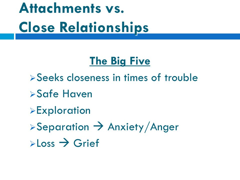 Attachments vs. Close Relationships The Big Five  Seeks closeness in times of trouble  Safe Haven  Exploration  Separation  Anxiety/Anger  Loss