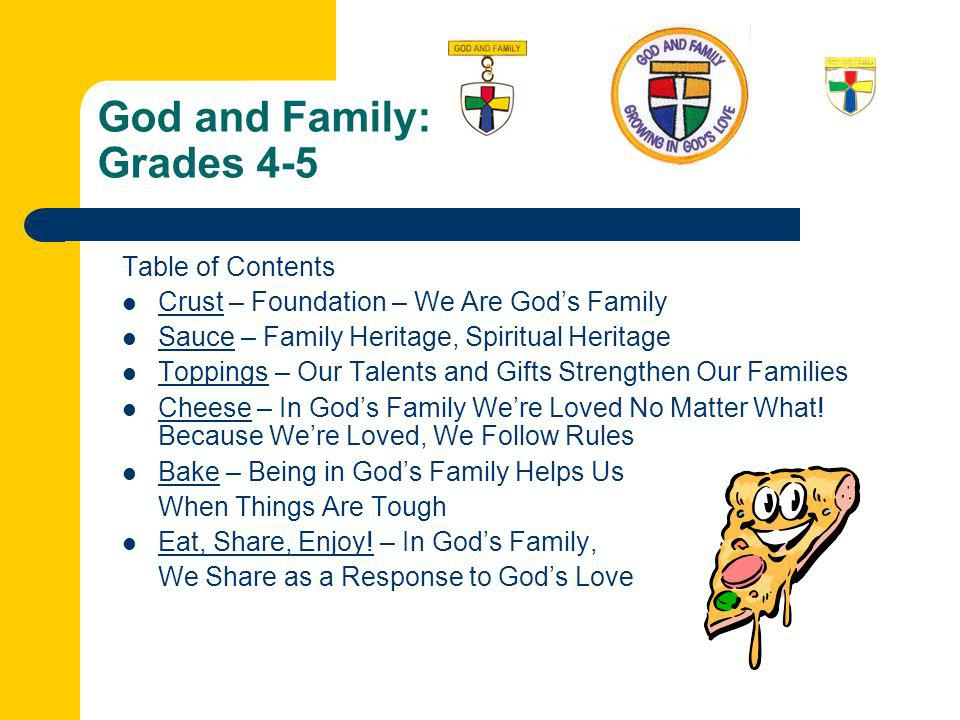 God and Family: Grades 4-5 Table of Contents Crust – Foundation – We Are God's Family Sauce – Family Heritage, Spiritual Heritage Toppings – Our Talents and Gifts Strengthen Our Families Cheese – In God's Family We're Loved No Matter What.