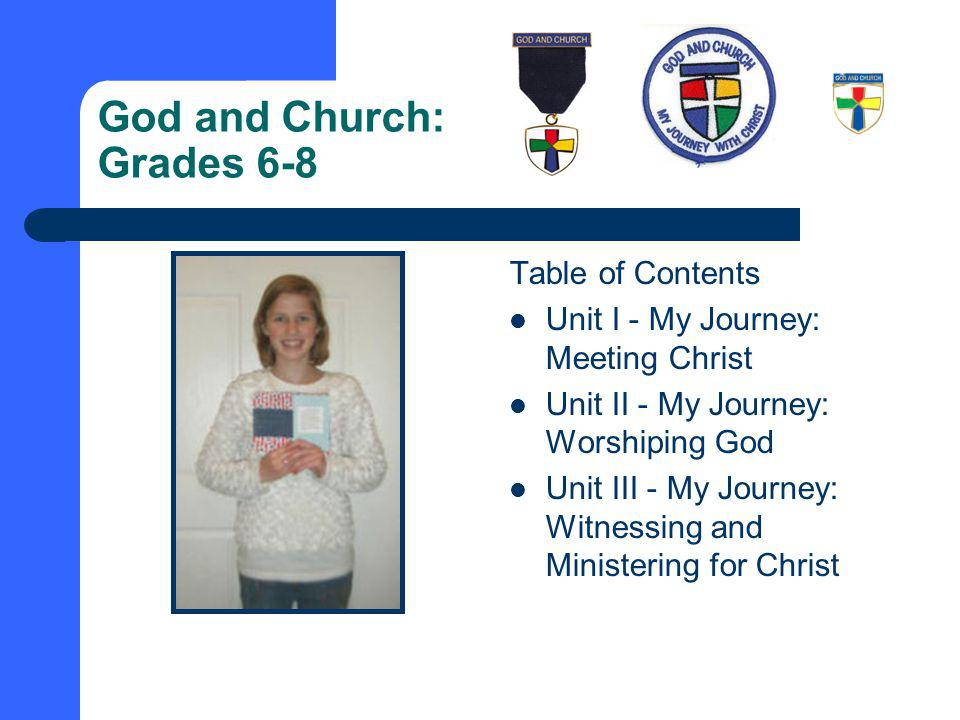 God and Church: Grades 6-8 Table of Contents Unit I - My Journey: Meeting Christ Unit II - My Journey: Worshiping God Unit III - My Journey: Witnessing and Ministering for Christ